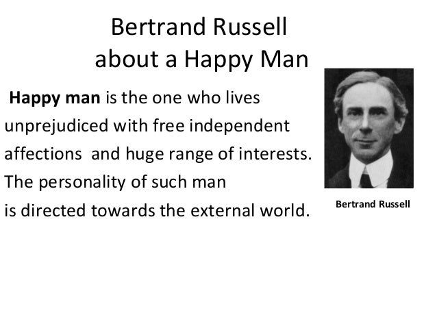 Bertrand Russell about a Happy Man Happy man is the one who lives unprejudiced with free independent affections and huge r...