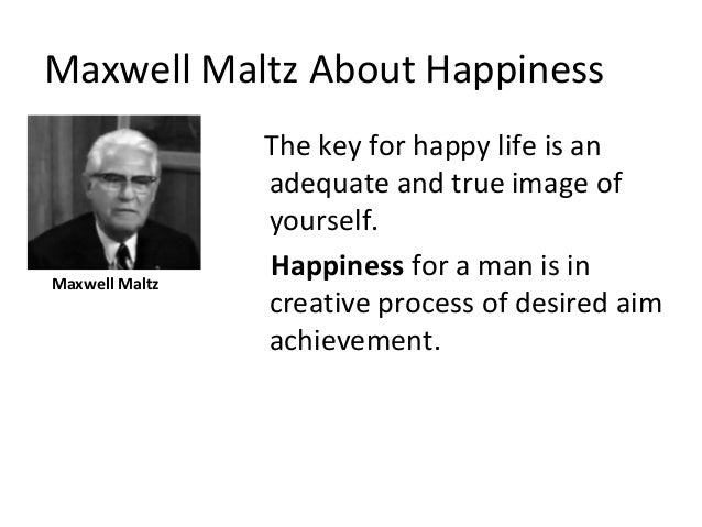 Maxwell Maltz About Happiness The key for happy life is an adequate and true image of yourself. Happiness for a man is in ...