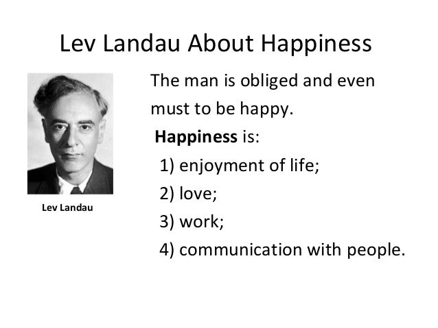 Lev Landau About Happiness Lev Landau The man is obliged and even must to be happy. Happiness is: 1) enjoyment of life; 2)...