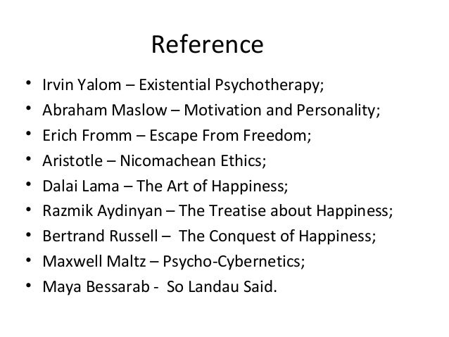 Reference • Irvin Yalom – Existential Psychotherapy; • Abraham Maslow – Motivation and Personality; • Erich Fromm – Escape...