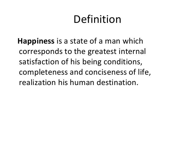 Definition Happiness is a state of a man which corresponds to the greatest internal satisfaction of his being conditions, ...