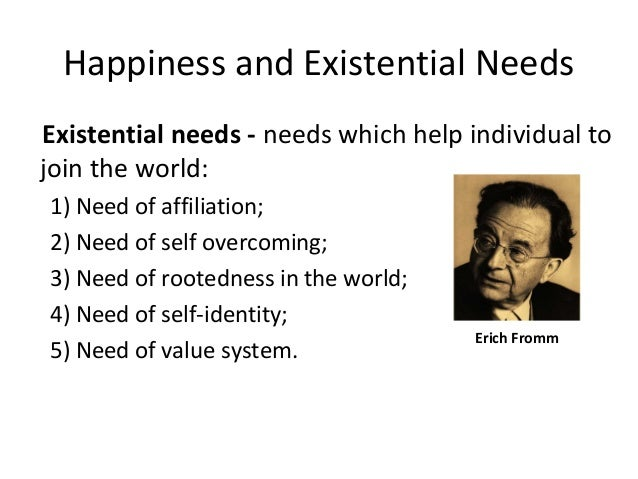 Happiness and Existential Needs Existential needs - needs which help individual to join the world: 1) Need of affiliation;...