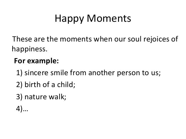 Happy Moments These are the moments when our soul rejoices of happiness. For example: 1) sincere smile from another person...