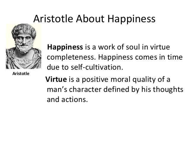 Aristotle About Happiness Happiness is a work of soul in virtue completeness. Happiness comes in time due to self-cultivat...
