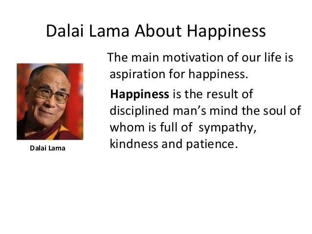 Dalai Lama About Happiness Dalai Lama The main motivation of our life is aspiration for happiness. Happiness is the result...