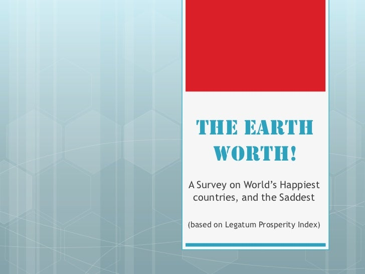 "The Earth   Worth!A Survey on World""s Happiest countries, and the Saddest(based on Legatum Prosperity Index)"