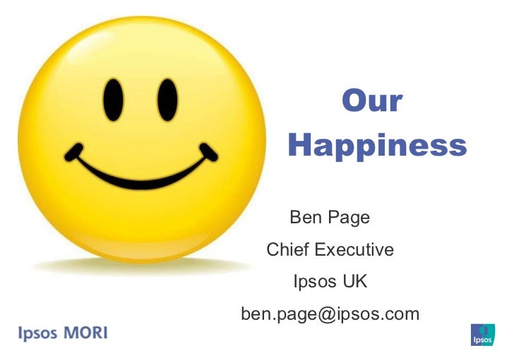 Ben Page Chief Executive Ipsos UK [email_address] Our  Happiness