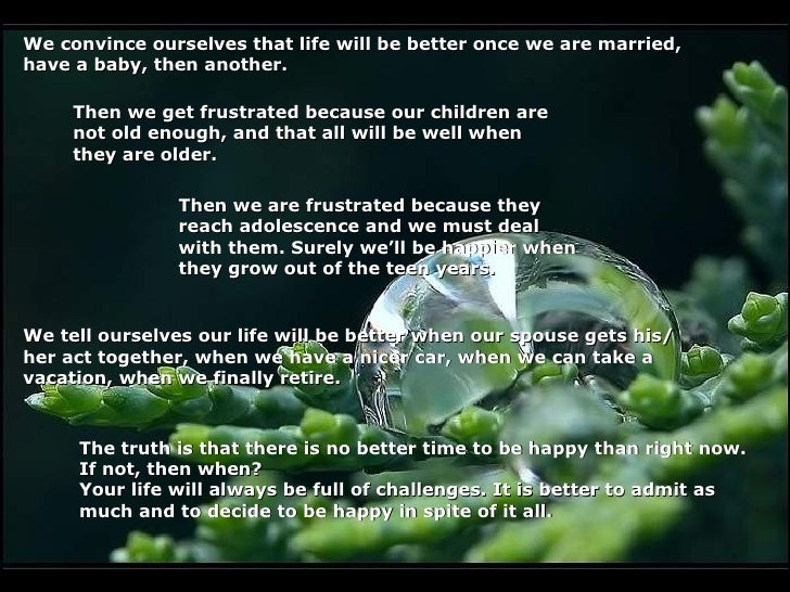 We convince ourselves that life will be better once we are married,have a baby, then another.     Then we get frustrated b...