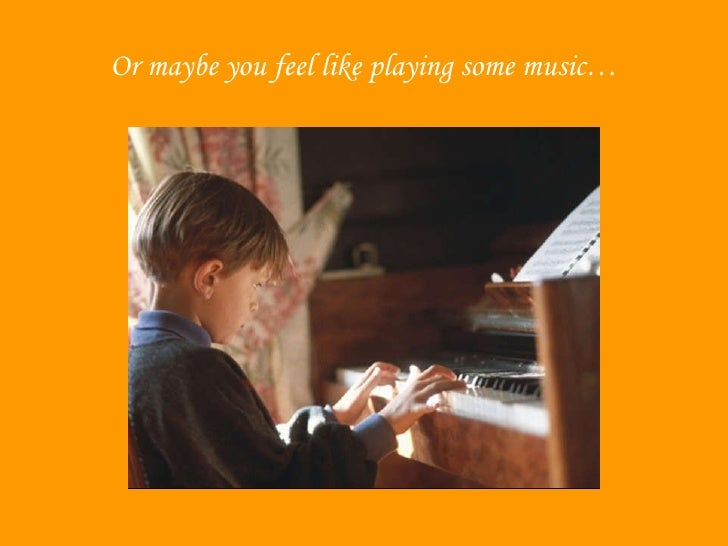 Or Maybe You Feel Like Playing Some Music