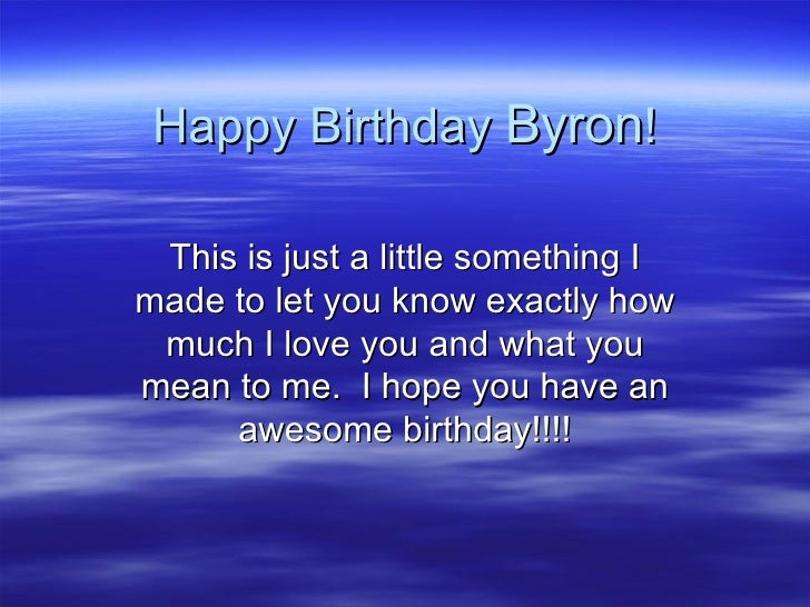 Happy Birthday  Byron ! This is just a little something I made to let you know exactly how much I love you and what you me...