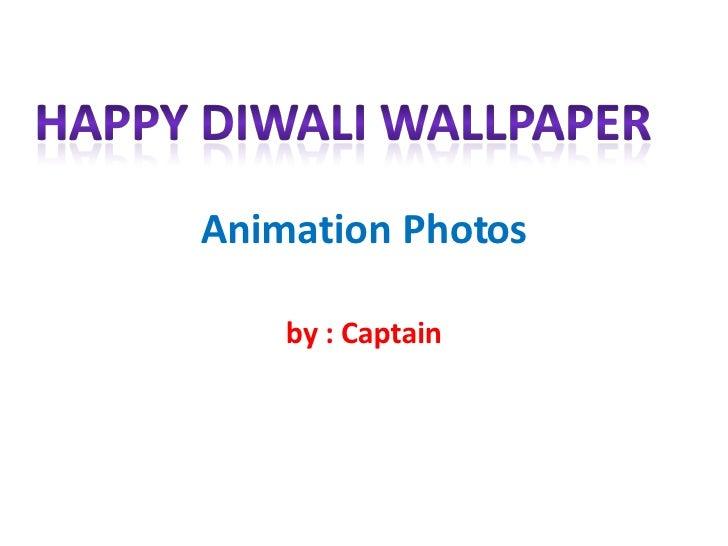 Animation Photos by : Captain
