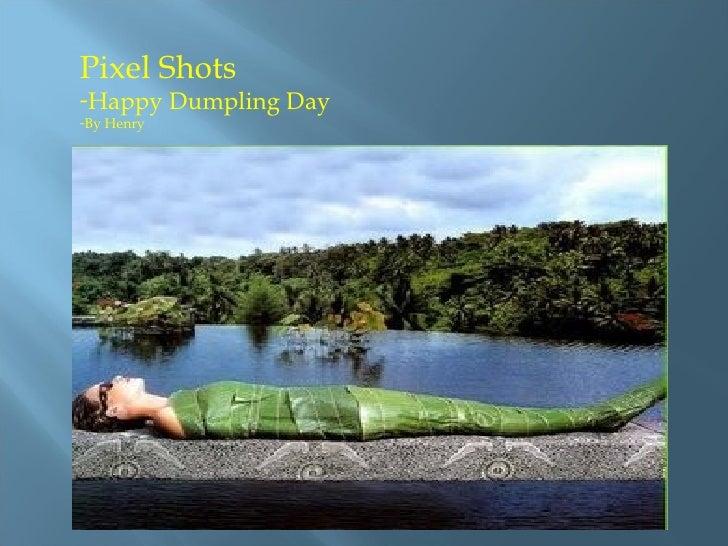 <ul><li>Pixel Shots  </li></ul><ul><li>Happy Dumpling Day </li></ul><ul><li>By Henry </li></ul>