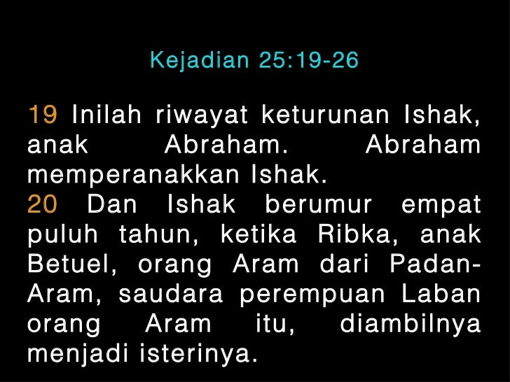 Kejadian 25:19-2619 Inilah riwayat keturunan Ishak,anak       Abraham.       Abrahammemperanakkan Ishak.20 Dan Ishak berum...