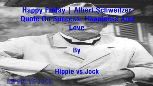"Happy Frigay |  Albert §chvvei'izei' Cluoie On Success,  2-: a;p_g)'ness Ami  _j. .—. _  Love-»   e B T ' Agiji By "" -  X ..."