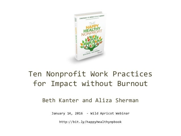 Ten Nonprofit Work Practices for Impact without Burnout Beth Kanter and Aliza Sherman January 14, 2016 - Wild Apricot Webi...