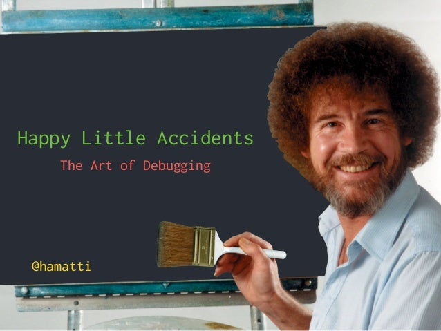 Happy Little Accidents The Art of Debugging @hamatti