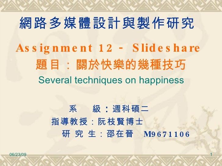 網路多媒體設計與製作研究 <ul><li>Assignment 12   - Slideshare   </li></ul><ul><li>題目 : 關於快樂的幾種技巧 </li></ul><ul><li>Several techniques ...