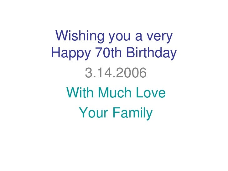 Wishing you a veryHappy 70th Birthday     3.14.2006  With Much Love   Your Family