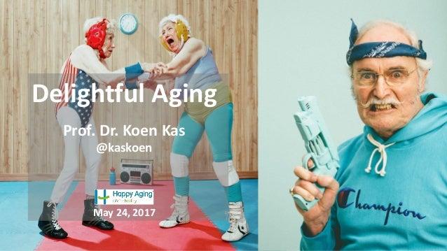 Delightful Aging Prof. Dr. Koen Kas @kaskoen May 24, 2017