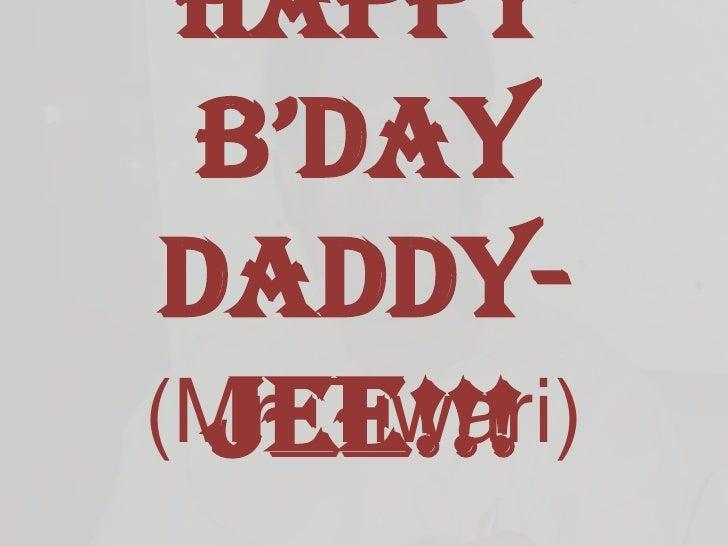 HAPPY B'DAY DADDY-JEE!!!<br />(Mr. Tiwari)<br />
