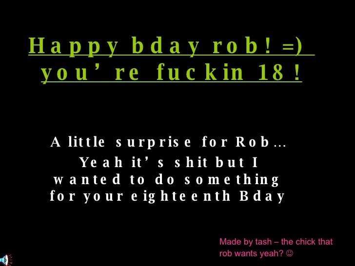 Happy bday rob! =)  you're fuckin 18! A little surprise for Rob… Yeah it's shit but I wanted to do something for your eigh...
