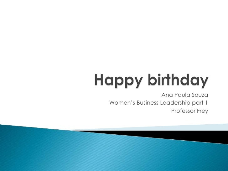 Happy birthday<br />Ana Paula Souza<br />Women's Business Leadership part 1<br />Professor Frey<br />