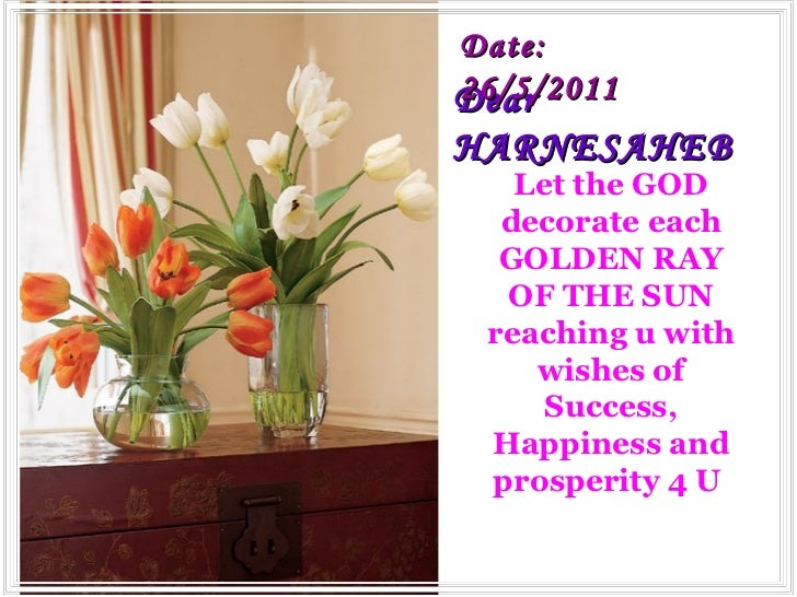 Dear  HARNESAHEB Let the GOD decorate each GOLDEN RAY OF THE SUN reaching u with wishes of Success, Happiness and prosperi...
