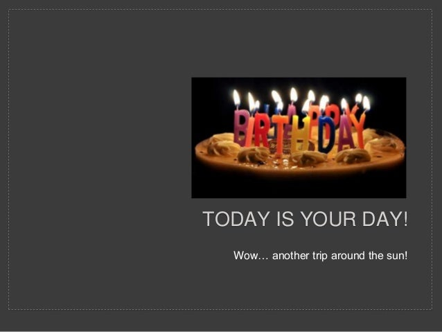 Wow… another trip around the sun! TODAY IS YOUR DAY!
