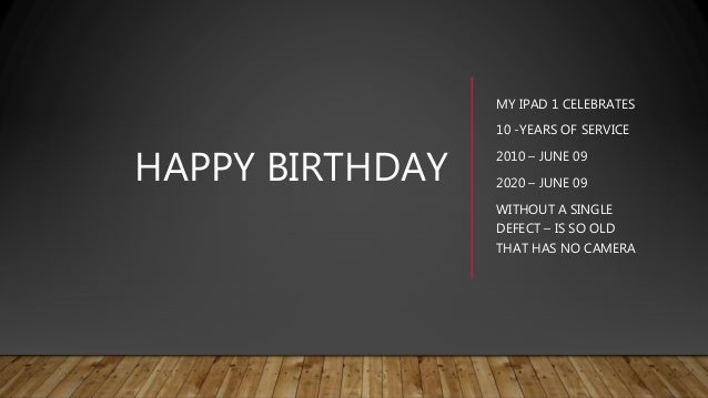 HAPPY BIRTHDAY MY IPAD 1 CELEBRATES 10 -YEARS OF SERVICE 2010 – JUNE 09 2020 – JUNE 09 WITHOUT A SINGLE DEFECT – IS SO OLD...
