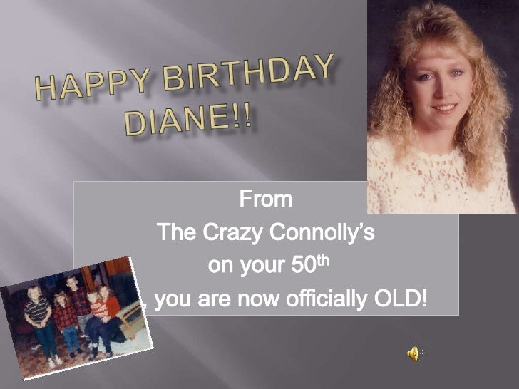 Happy birthdayDiane!!<br />From <br />The Crazy Connolly's<br />on your 50th<br />Yes, you are now officially OLD!<br />