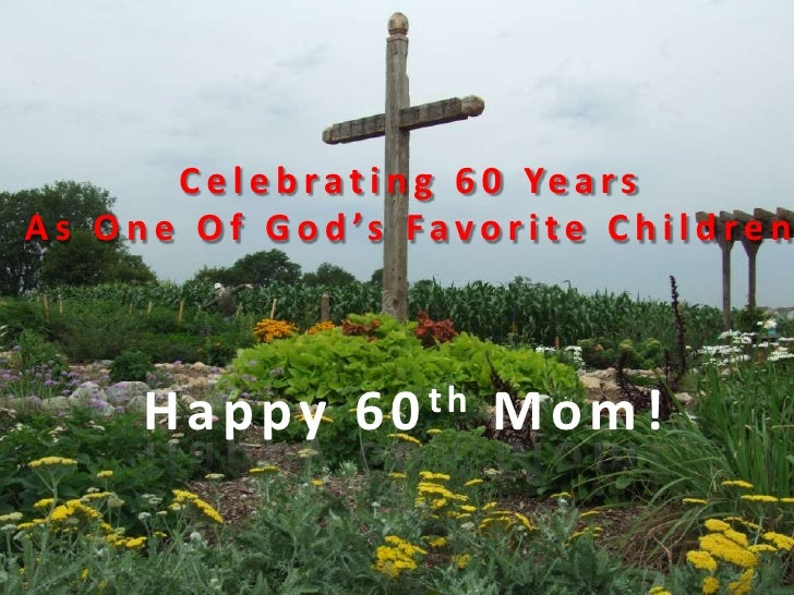 Celebrating 60 Years<br />As One Of God's Favorite Children<br />Happy 60th Mom!<br />