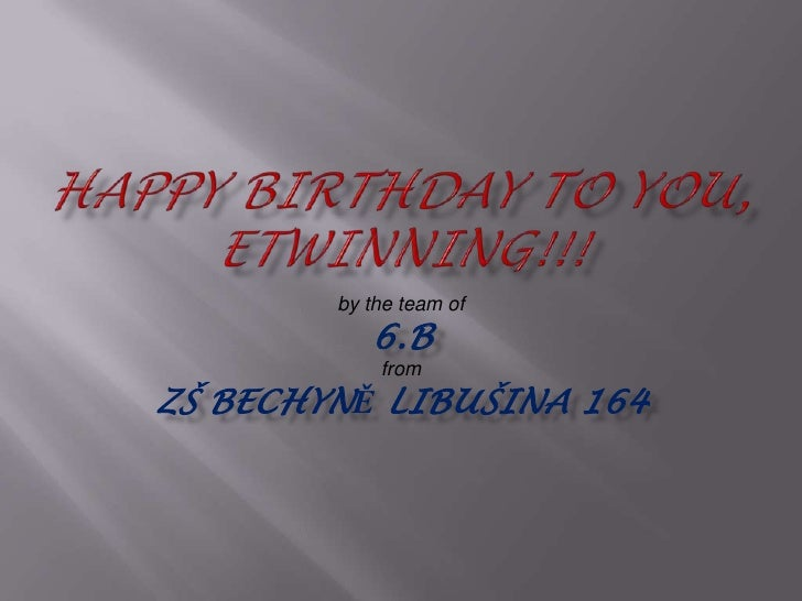 HAPPY BIRTHDAY to you, Etwinning!!!<br />by the team of <br />6.B<br />from<br />ZŠ Bechyně Libušina 164<br />