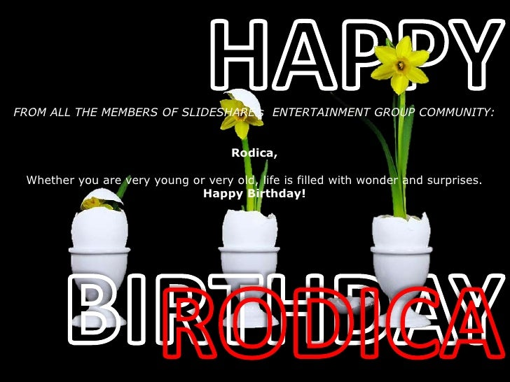 HAPPY<br />BIRTHDAY<br />RODICA<br />FROM ALL THE MEMBERS OF SLIDESHARE's  ENTERTAINMENT GROUP COMMUNITY:<br />Rodica,<br ...