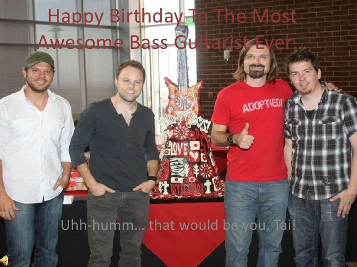 Happy Birthday To The Most Awesome Bass Guitarist Ever…       Uhh-humm… that would be you, Tai!