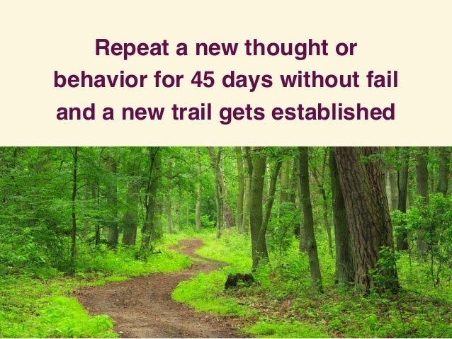 Repeat a new thought or behavior for 45 days without fail and a new trail gets established