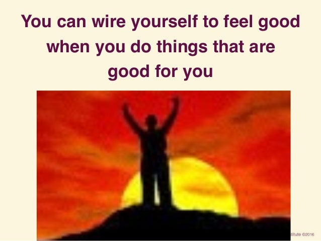 You can wire yourself to feel good when you do things that are good for you