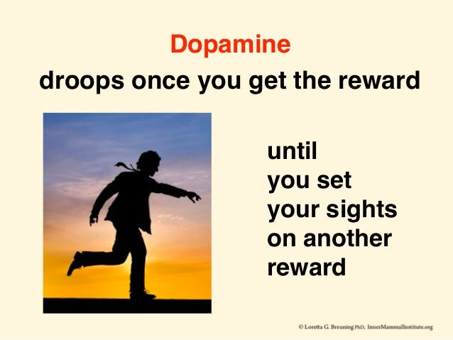Dopamine droops once you get the reward until you set your sights on another reward