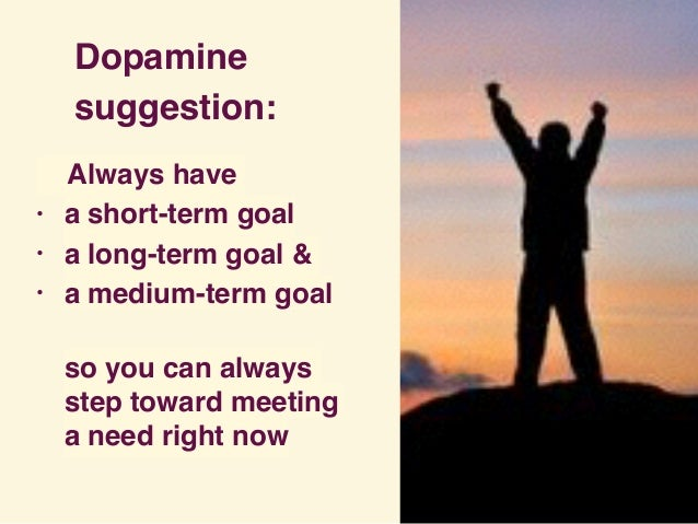 Dopamine suggestion: Always have • a short-term goal • a long-term goal & • a medium-term goal so you can always step tow...