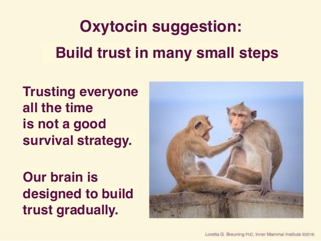Oxytocin suggestion: Build trust in many small steps Trusting everyone all the time is not a good survival strategy. Our...