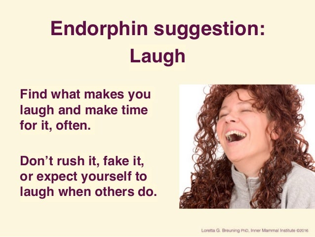 Endorphin suggestion: Laugh Find what makes you laugh and make time for it, often. Don't rush it, fake it, or expect your...