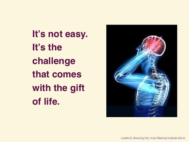 It's not easy. It's the challenge that comes with the gift of life.