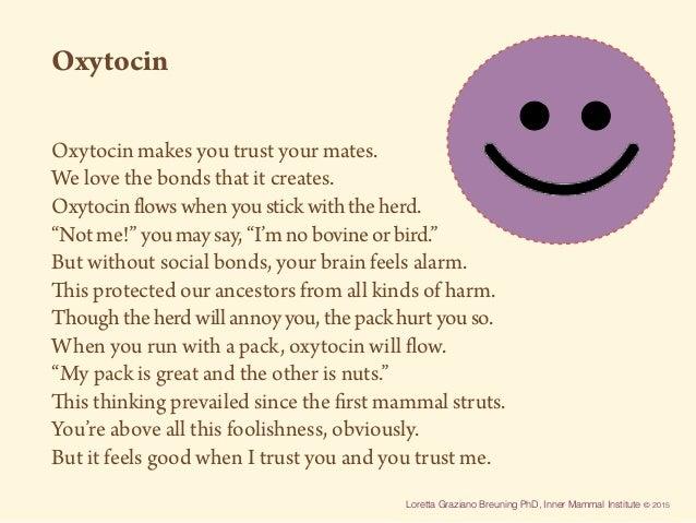 Loretta Graziano Breuning PhD, Inner Mammal Institute © 2015 Oxytocin Oxytocin makes you trust your mates. We love the bon...