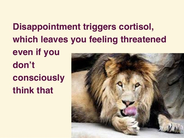 Disappointment triggers cortisol, which leaves you feeling threatened even if you don't consciously think that