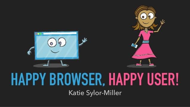 HAPPY BROWSER, HAPPY USER! Katie Sylor-Miller