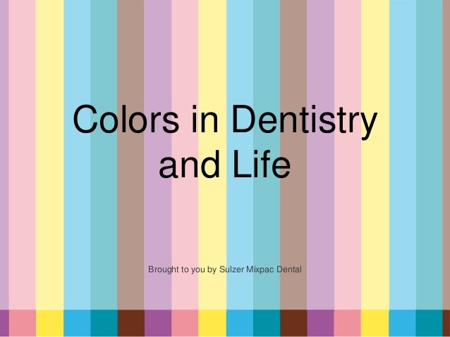 Colors in Dentistryand LifeBrought to you by Sulzer Mixpac Dental