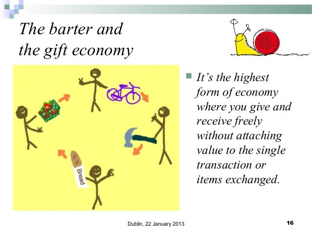 The barter and the gift economy   Dublin, 22 January 2013  It's the highest form of economy where you give and receive fr...