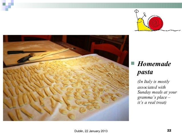   Homemade pasta (In Italy is mostly associated with Sunday meals at your gramma's place – it's a real treat)  Dublin, 22...