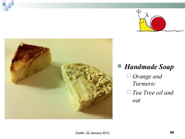   Handmade Soap  Orange  and Turmeric  Tea Tree oil and oat  Dublin, 22 January 2013  24