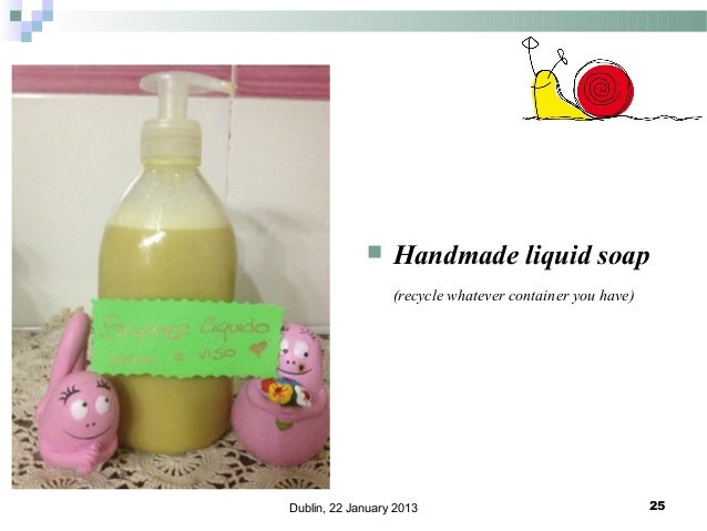   Handmade liquid soap (recycle whatever container you have)  Dublin, 22 January 2013  25