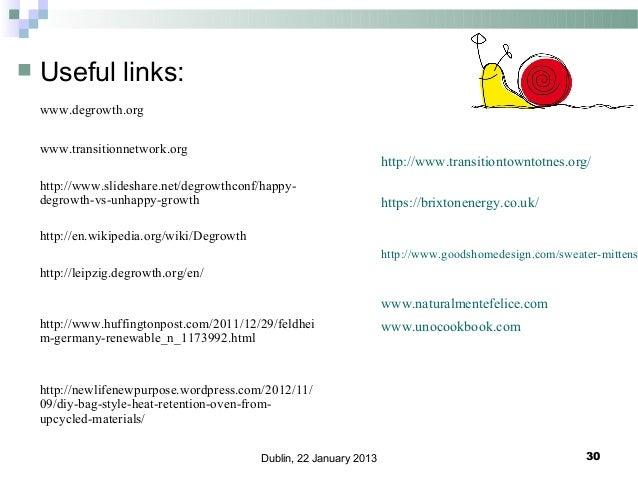   Useful links: www.degrowth.org www.transitionnetwork.org  http://www.transitiontowntotnes.org/  http://www.slideshare.n...